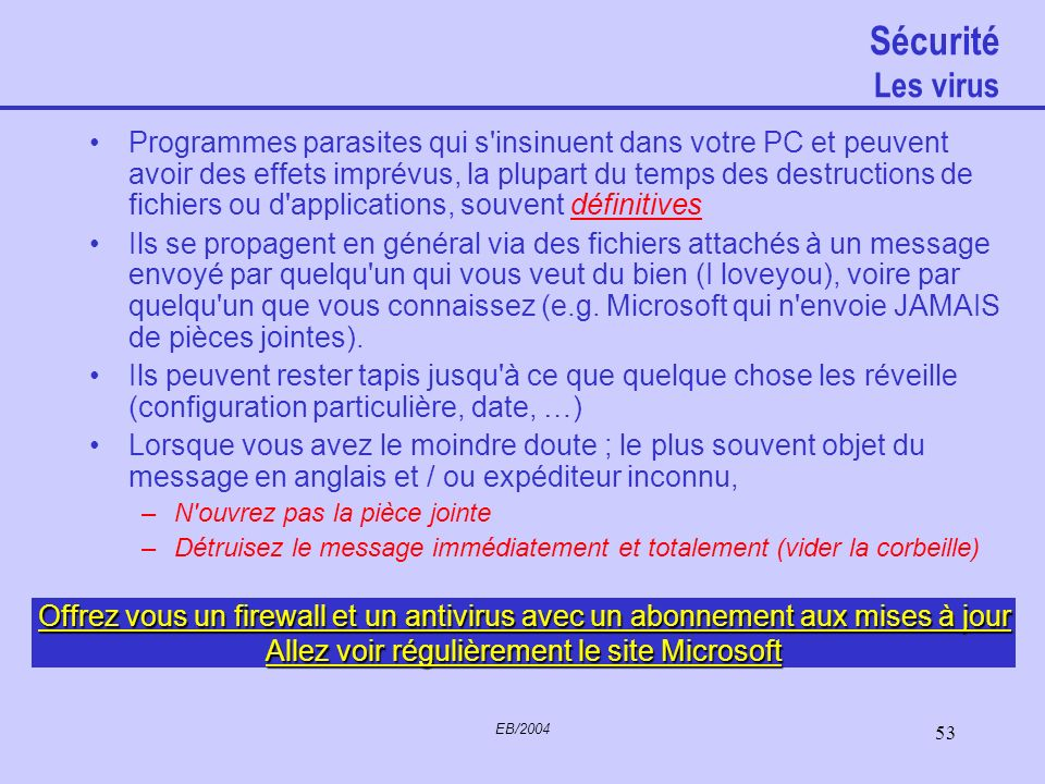 EB/2004 52 Sécurité Sauvegardes La panne (carte mère, Disque dur) aussi : –Périodiquement gravez un CD avec les fichiers auxquels vous tenez ou –Sauve