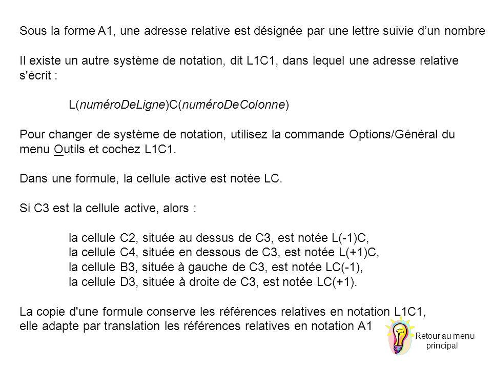 Sous la forme A1, une adresse relative est désignée par une lettre suivie dun nombre Il existe un autre système de notation, dit L1C1, dans lequel une adresse relative s écrit : L(numéroDeLigne)C(numéroDeColonne) Pour changer de système de notation, utilisez la commande Options/Général du menu Outils et cochez L1C1.