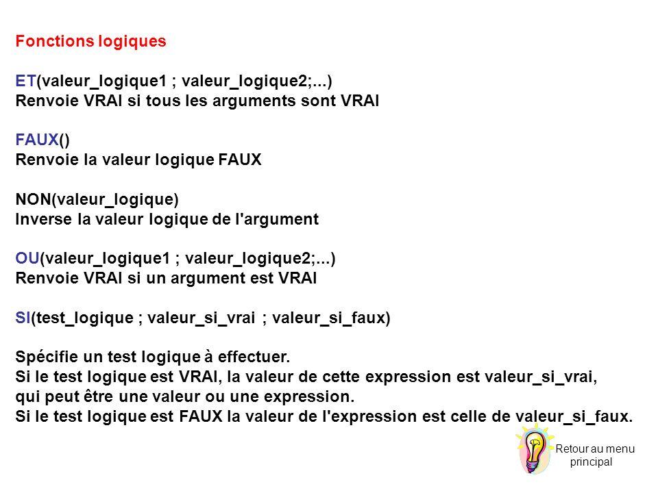 Fonctions logiques ET(valeur_logique1 ; valeur_logique2;...) Renvoie VRAI si tous les arguments sont VRAI FAUX() Renvoie la valeur logique FAUX NON(valeur_logique) Inverse la valeur logique de l argument OU(valeur_logique1 ; valeur_logique2;...) Renvoie VRAI si un argument est VRAI SI(test_logique ; valeur_si_vrai ; valeur_si_faux) Spécifie un test logique à effectuer.