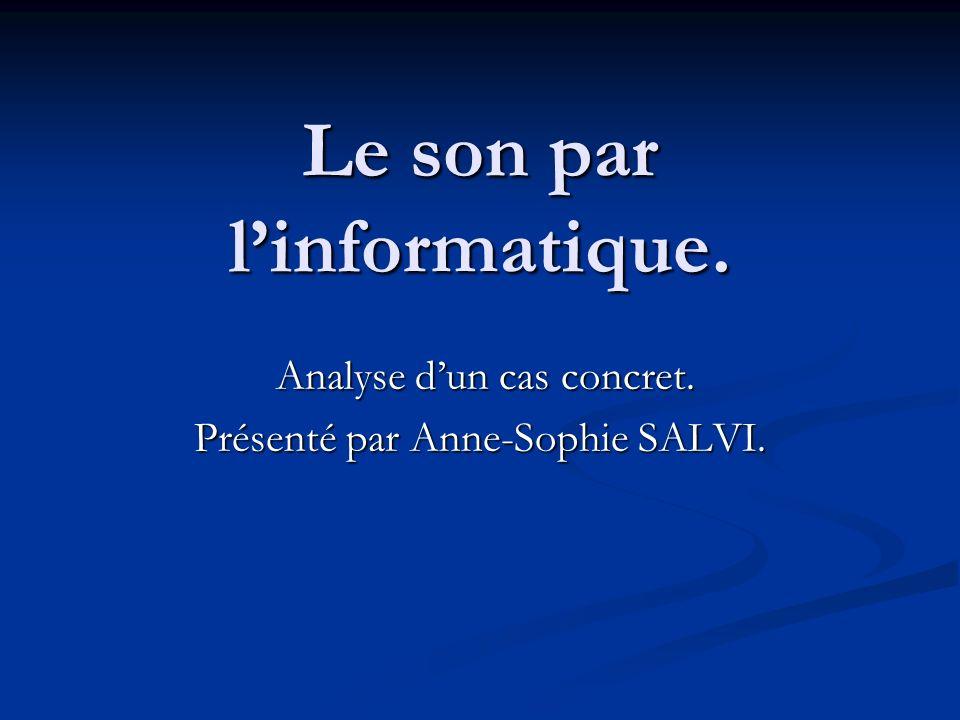 Le son par linformatique. Analyse dun cas concret. Présenté par Anne-Sophie SALVI.