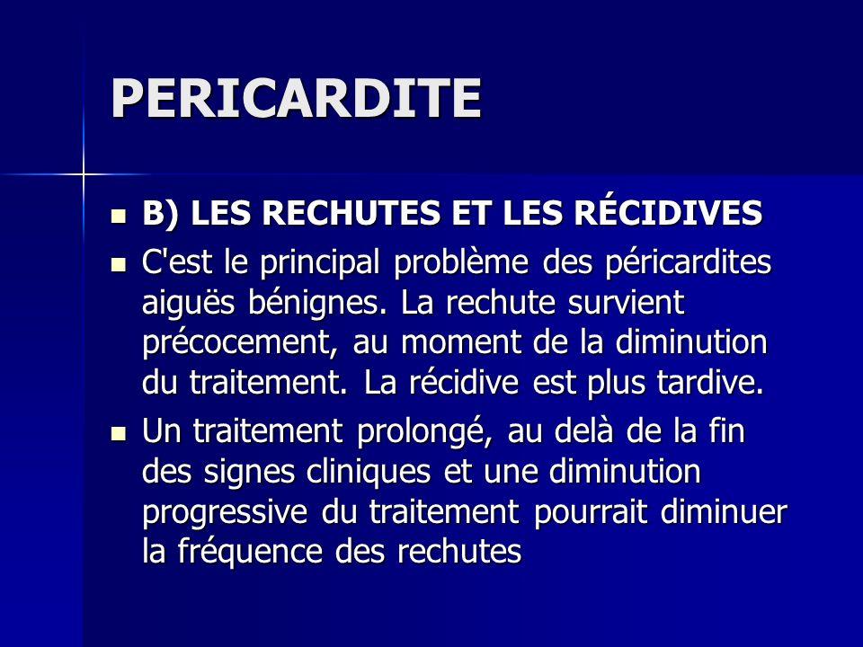 PERICARDITE B) LES RECHUTES ET LES RÉCIDIVES B) LES RECHUTES ET LES RÉCIDIVES C'est le principal problème des péricardites aiguës bénignes. La rechute