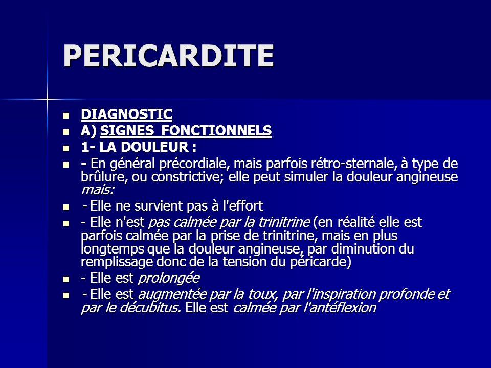 PERICARDITE DIAGNOSTIC DIAGNOSTIC A) SIGNES FONCTIONNELS A) SIGNES FONCTIONNELS 1- LA DOULEUR : 1- LA DOULEUR : - En général précordiale, mais parfois