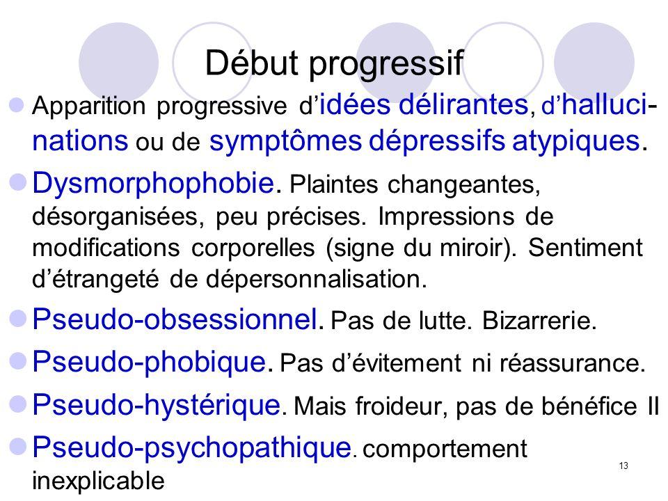 13 Début progressif Apparition progressive d idées délirantes, d halluci- nations ou de symptômes dépressifs atypiques. Dysmorphophobie. Plaintes chan