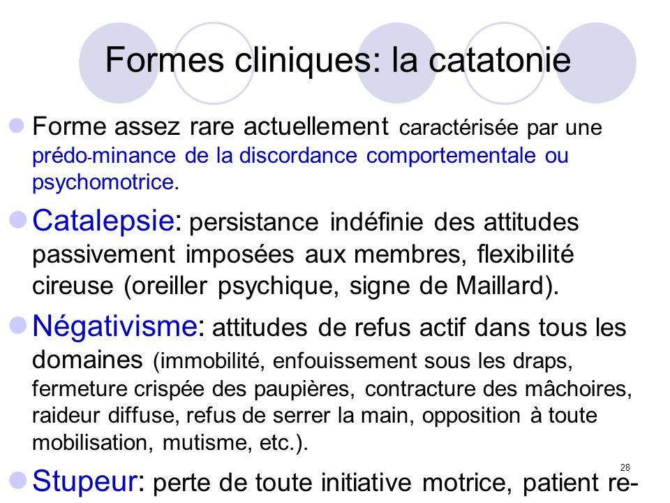 28 Formes cliniques: la catatonie Forme assez rare actuellement caractérisée par une prédo - minance de la discordance comportementale ou psychomotric