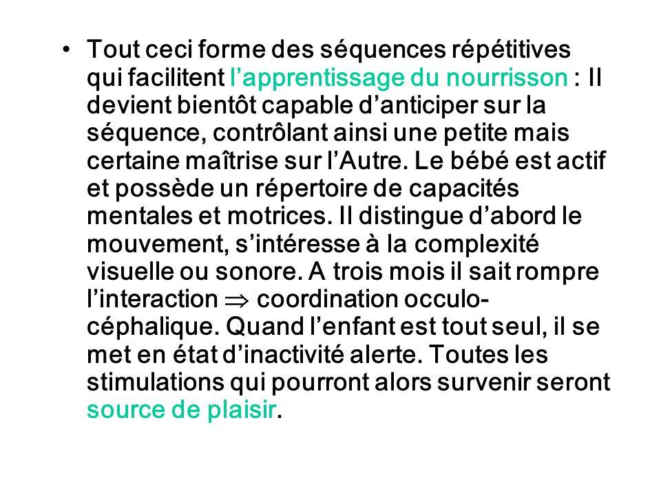 Tout ceci forme des séquences répétitives qui facilitent lapprentissage du nourrisson : Il devient bientôt capable danticiper sur la séquence, contrôl