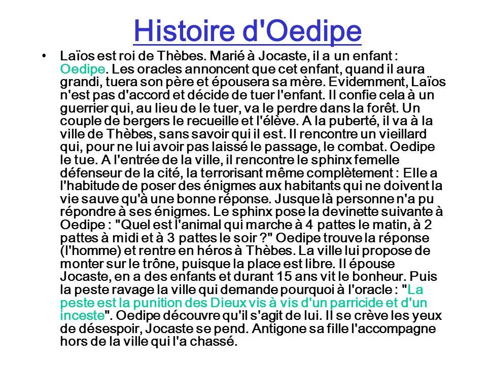 Histoire d'Oedipe Laïos est roi de Thèbes. Marié à Jocaste, il a un enfant : Oedipe. Les oracles annoncent que cet enfant, quand il aura grandi, tuera