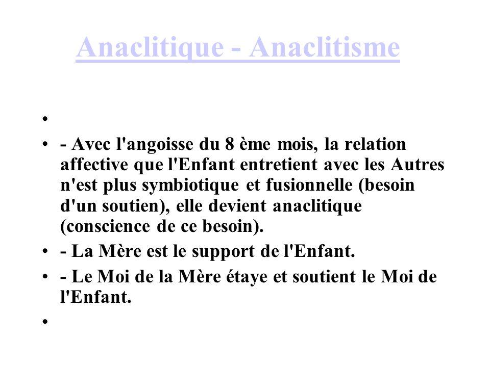 Anaclitique - Anaclitisme - Avec l'angoisse du 8 ème mois, la relation affective que l'Enfant entretient avec les Autres n'est plus symbiotique et fus