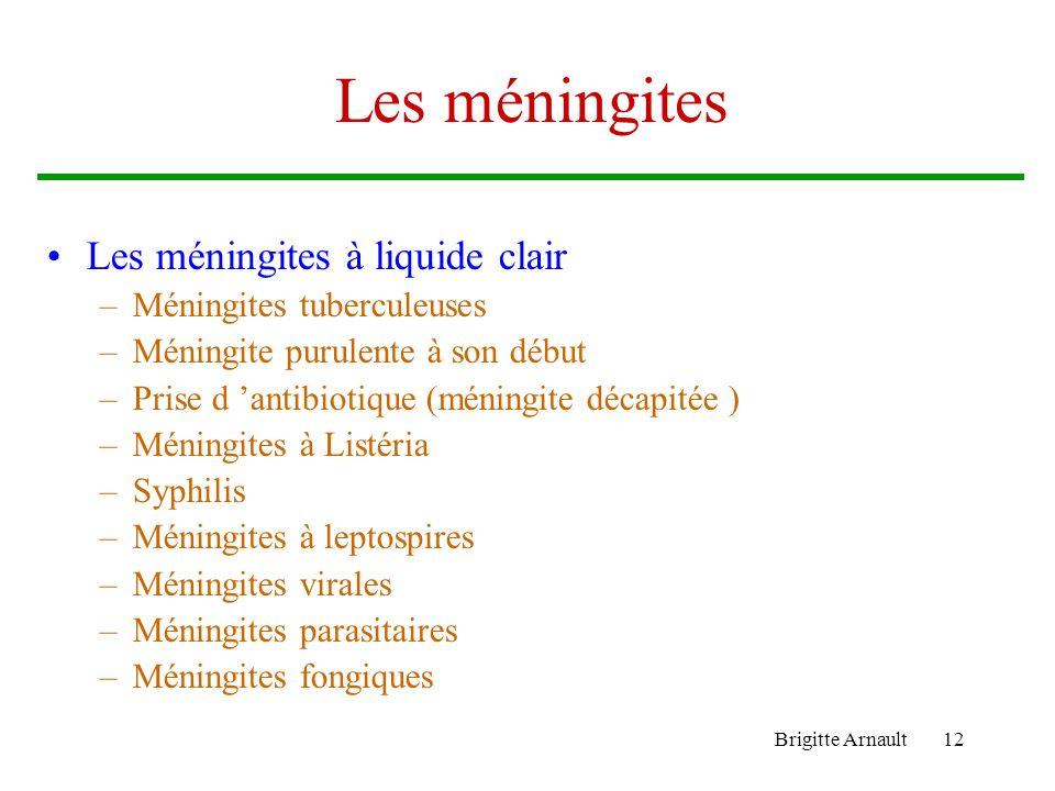 Brigitte Arnault12 Les méningites Les méningites à liquide clair –Méningites tuberculeuses –Méningite purulente à son début –Prise d antibiotique (mén