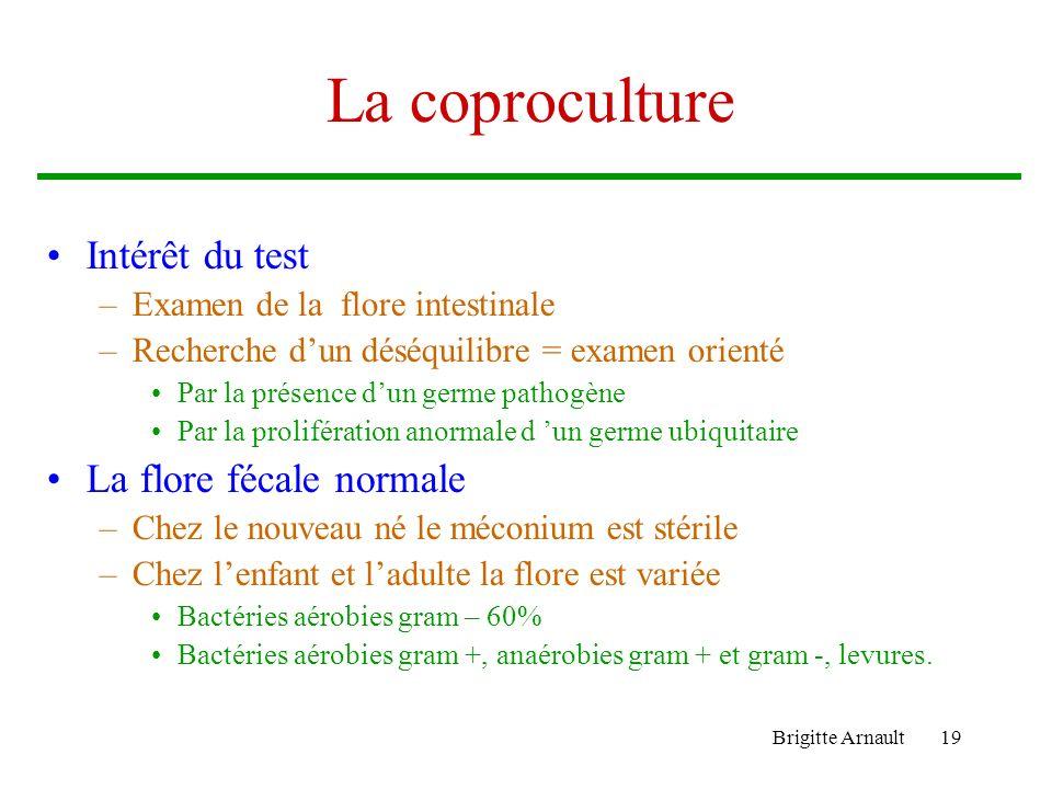 Brigitte Arnault19 La coproculture Intérêt du test –Examen de la flore intestinale –Recherche dun déséquilibre = examen orienté Par la présence dun ge