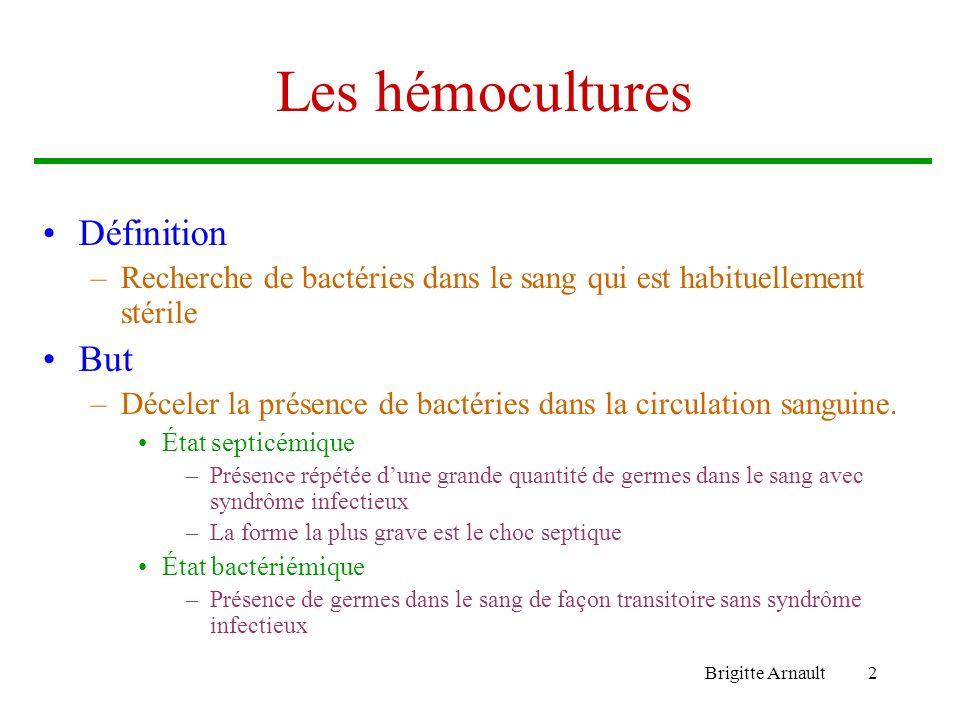 Brigitte Arnault2 Les hémocultures Définition –Recherche de bactéries dans le sang qui est habituellement stérile But –Déceler la présence de bactérie