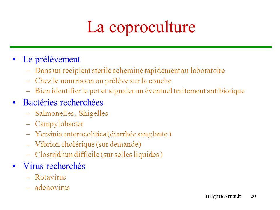 Brigitte Arnault20 La coproculture Le prélèvement –Dans un récipient stérile acheminé rapidement au laboratoire –Chez le nourrisson on prélève sur la
