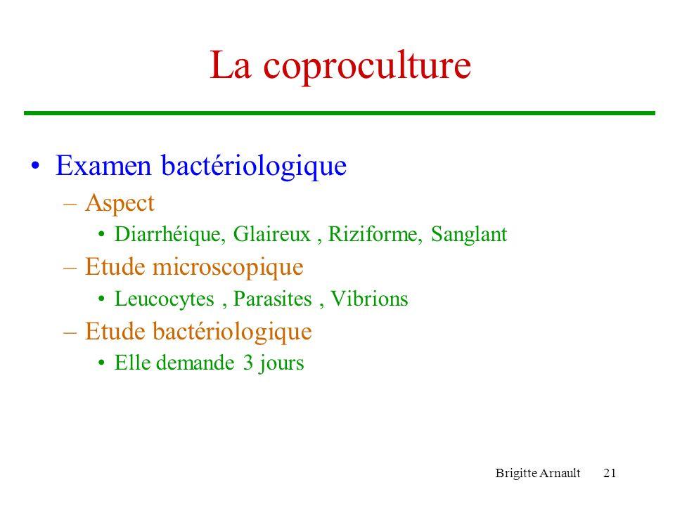 Brigitte Arnault21 La coproculture Examen bactériologique –Aspect Diarrhéique, Glaireux, Riziforme, Sanglant –Etude microscopique Leucocytes, Parasite