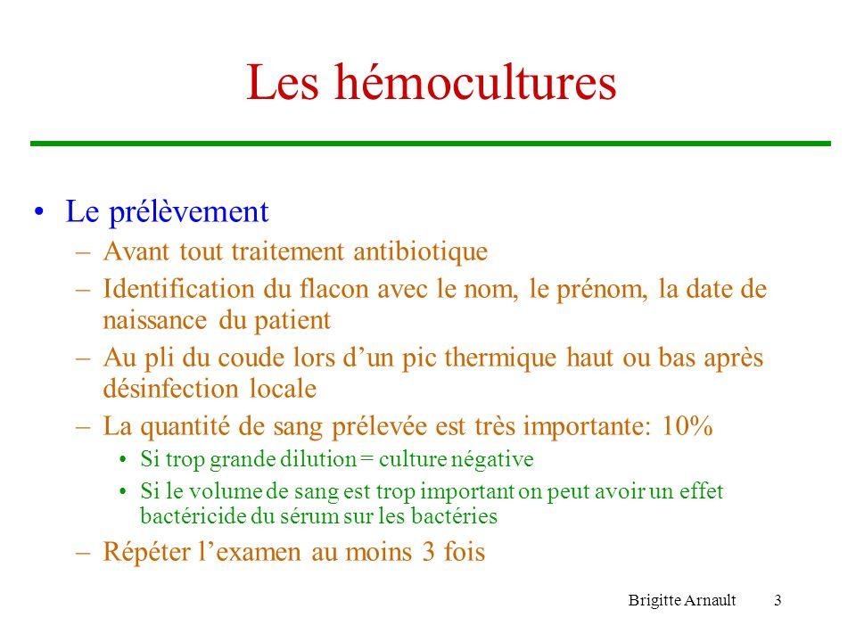Brigitte Arnault3 Les hémocultures Le prélèvement –Avant tout traitement antibiotique –Identification du flacon avec le nom, le prénom, la date de nai