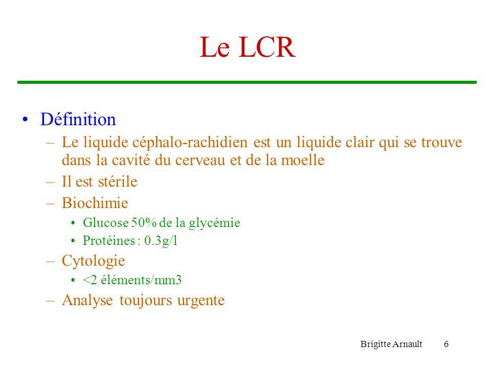 Brigitte Arnault6 Le LCR Définition –Le liquide céphalo-rachidien est un liquide clair qui se trouve dans la cavité du cerveau et de la moelle –Il est
