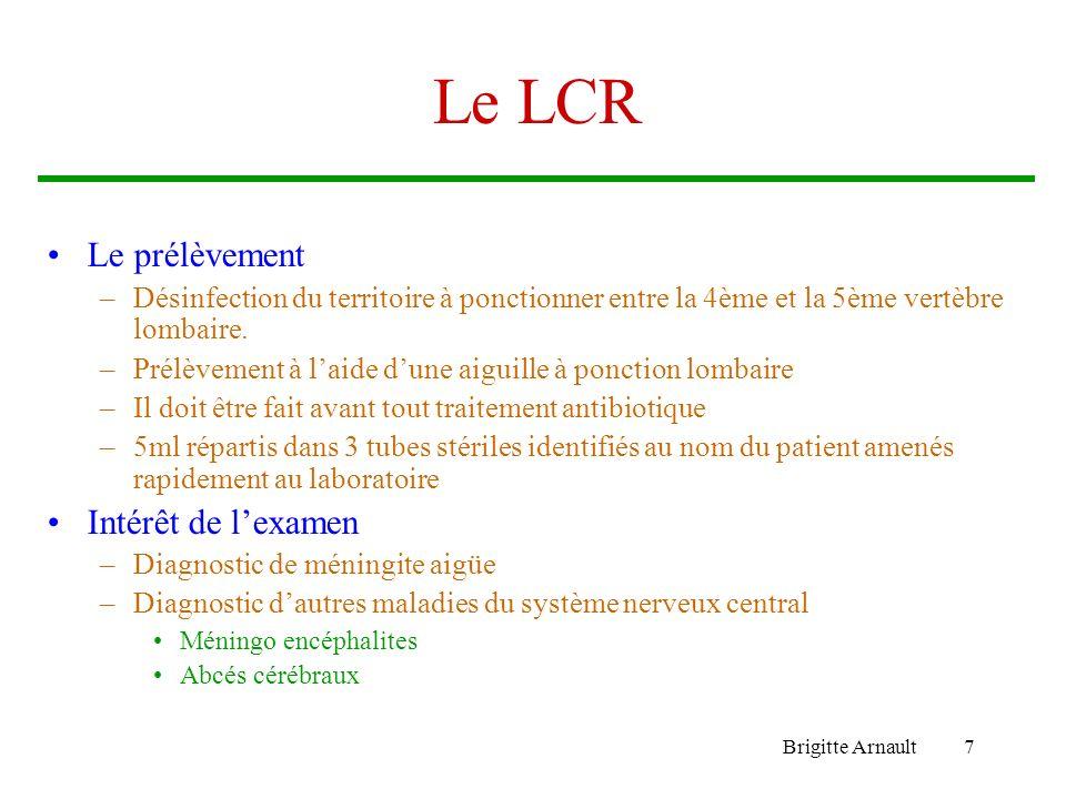 Brigitte Arnault7 Le LCR Le prélèvement –Désinfection du territoire à ponctionner entre la 4ème et la 5ème vertèbre lombaire. –Prélèvement à laide dun