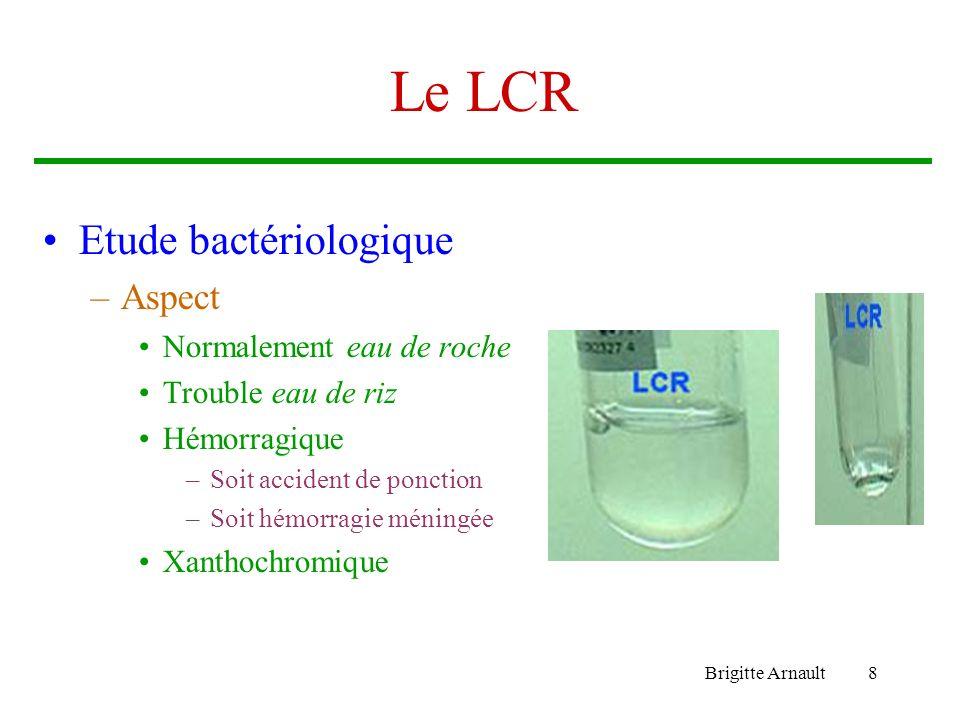 Brigitte Arnault8 Le LCR Etude bactériologique –Aspect Normalement eau de roche Trouble eau de riz Hémorragique –Soit accident de ponction –Soit hémor
