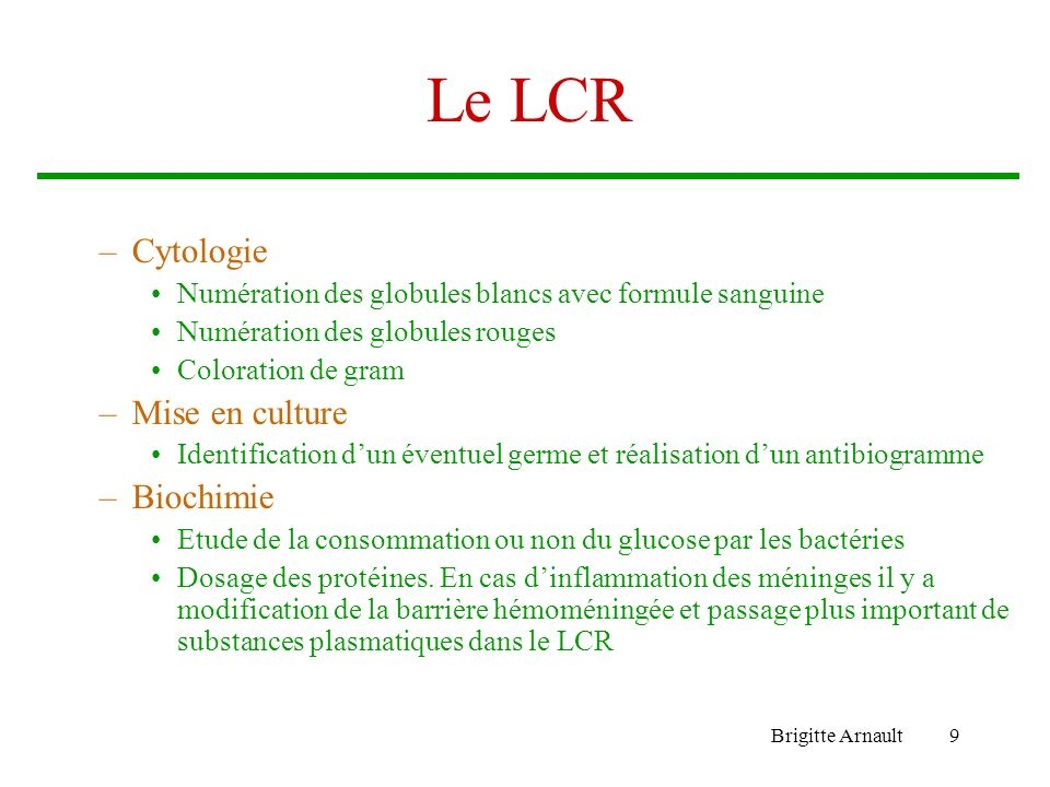 Brigitte Arnault10 Le LCR aspectCellules/mm3Protéines g/l Glucose LCR/sang Culture bactérienne interprétat ion Clair5 à 300 lymphocytes <1=0.50 Méningite virale Clair100 à 200 lymphocytes >1<0.5 BK, listéria, cryptocoque Méningite tuberculeuse à listéria, fongique Purulent>200 neutrophiles >1<0.5bactéries Méningite bactérienne Clair0 à 2 éléments/mm3 0.20 à 0.40 =0.50 LCR normal