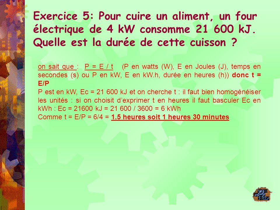 Exercice 5: Pour cuire un aliment, un four électrique de 4 kW consomme 21 600 kJ. Quelle est la durée de cette cuisson ? on sait que : P = E / t (P en