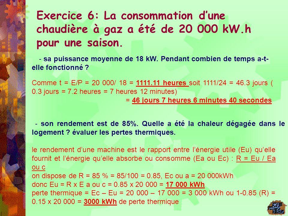 Exercice 6: La consommation dune chaudière à gaz a été de 20 000 kW.h pour une saison. - sa puissance moyenne de 18 kW. Pendant combien de temps a-t-