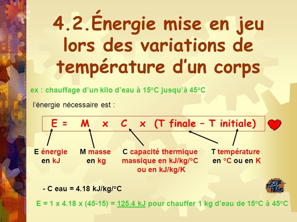 4.2.Énergie mise en jeu lors des variations de température dun corps ex : chauffage dun kilo deau à 15°C jusquà 45°C lénergie nécessaire est : E = M x