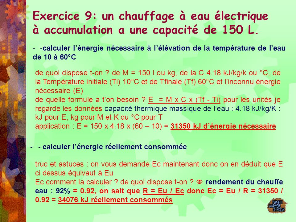 Exercice 9: un chauffage à eau électrique à accumulation a une capacité de 150 L. - - calculer lénergie nécessaire à lélévation de la température de l