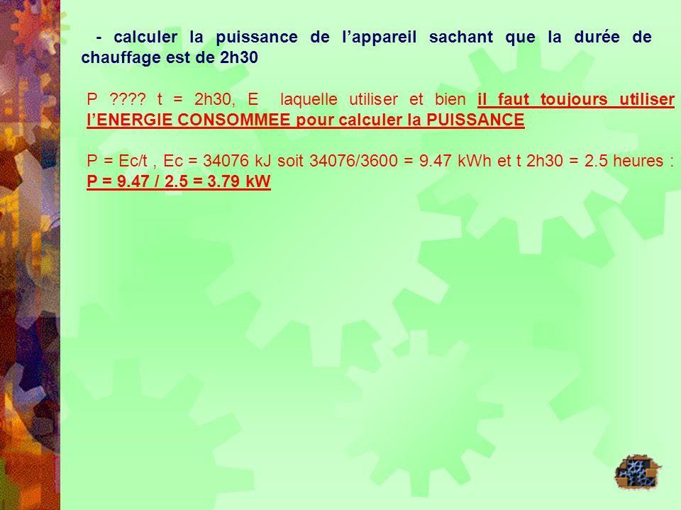 - calculer la puissance de lappareil sachant que la durée de chauffage est de 2h30 P ???? t = 2h30, E laquelle utiliser et bien il faut toujours utili