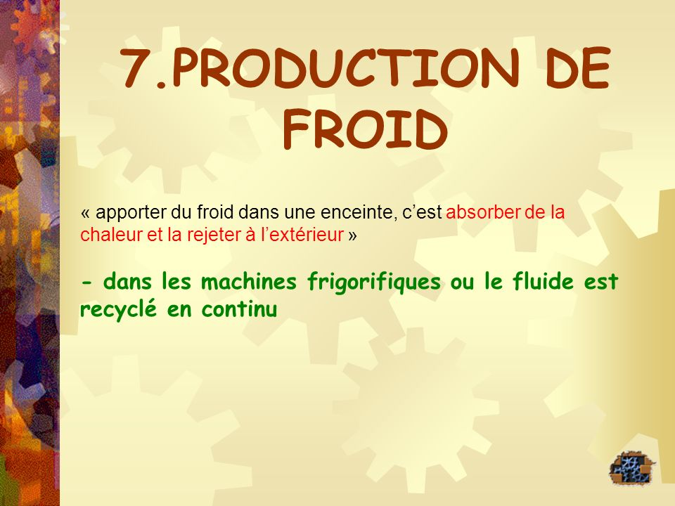 7.PRODUCTION DE FROID « apporter du froid dans une enceinte, cest absorber de la chaleur et la rejeter à lextérieur » - dans les machines frigorifique