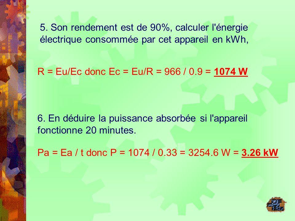 5. Son rendement est de 90%, calculer l'énergie électrique consommée par cet appareil en kWh, R = Eu/Ec donc Ec = Eu/R = 966 / 0.9 = 1074 W 6. En dédu
