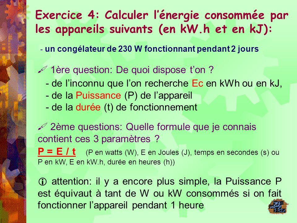 - - Un congélateur de 230 W fonctionnant pendant 2 jours On sait que le congélateur consomme 230 W si il fonctionne pendant 1 heure soit 230/1000 kW/h donc si il fonctionne 2 jours soit 48 heures lénergie consommée (Ec) sera de = t (h) x P (kw) = 48 x 0.230 = 11.04 kWh ensuite, 1 kWh = 3600 kJ donc 11.04 kWh équivaut à 11.04 x 3600 = 39 744 kJ - - Une ampoule de 60 W fonctionnent pendant 2 jours E en kWh = P x t = 60/1000 x 48 = 2.88 kWh En kJ 1 kWh = 3600 kJ donc 2.88 x 3600 = 10 368 kJ - Un four à micro-ondes de 1500 W fonctionnant pendant 2 min 30s 2 minutes 30 secondes : 1 heures = 60 minutes donc 2,5 minutes = 2.5 x 1 / 60 = 0.042 heure E en kWh = P x t = 1500/1000 x 0.042 = 0.0625 kWh en kJ 1 kWh = 3600 kJ donc 0.0625 x 3600 = 225 kJ
