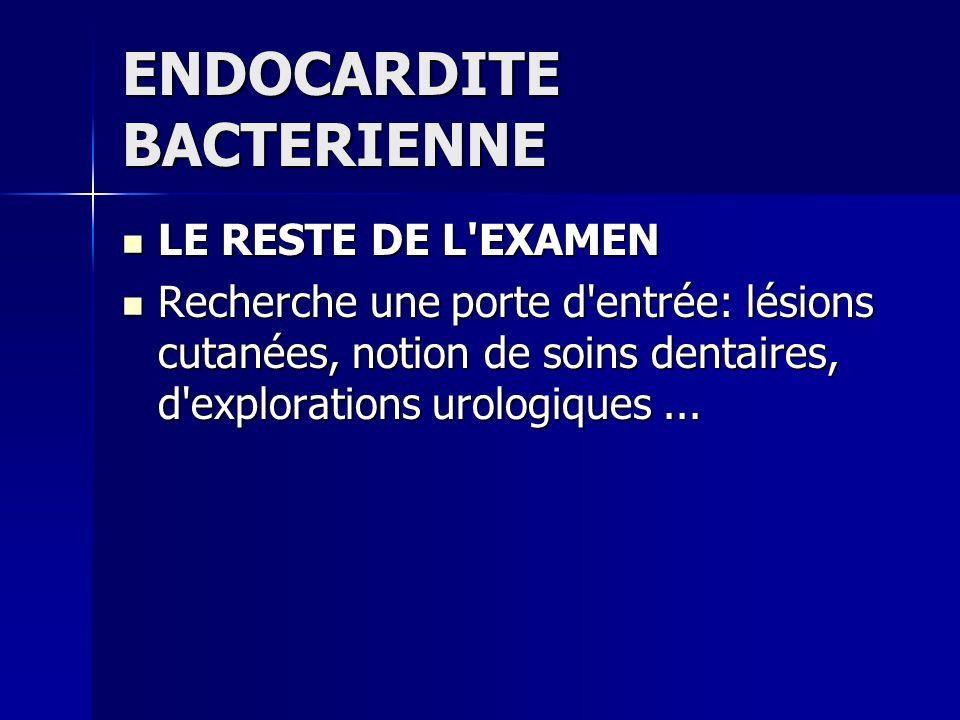 ENDOCARDITE BACTERIENNE LE RESTE DE L'EXAMEN LE RESTE DE L'EXAMEN Recherche une porte d'entrée: lésions cutanées, notion de soins dentaires, d'explora
