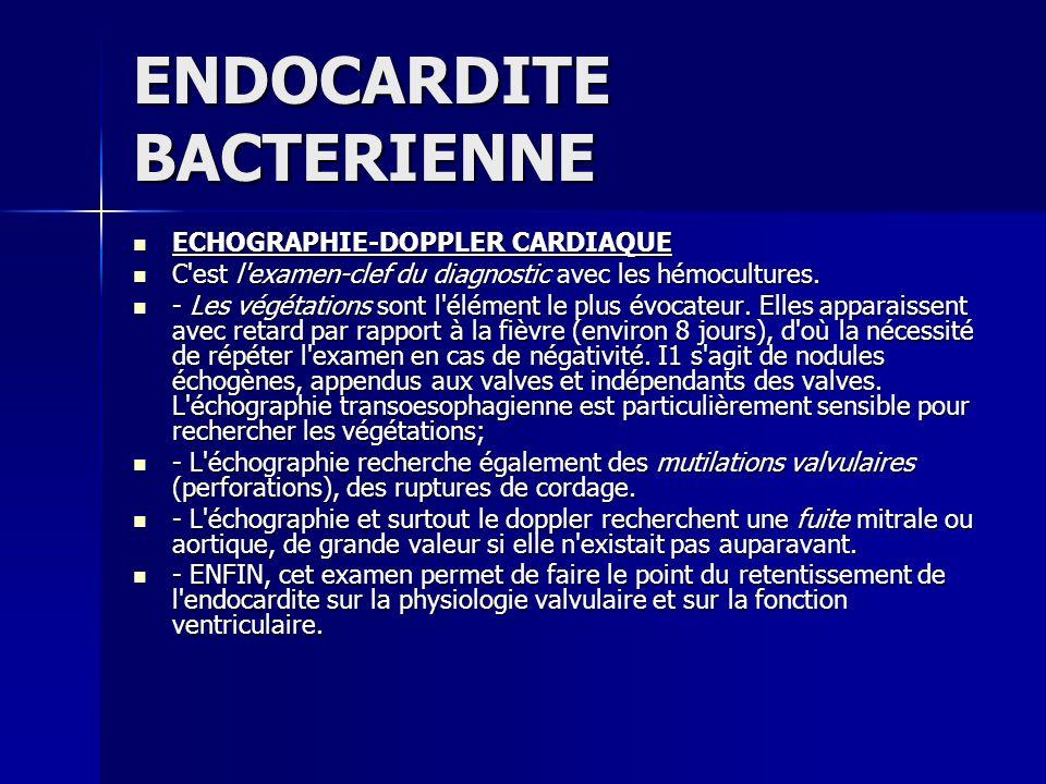 ENDOCARDITE BACTERIENNE ECHOGRAPHIE-DOPPLER CARDIAQUE ECHOGRAPHIE-DOPPLER CARDIAQUE C'est l'examen-clef du diagnostic avec les hémocultures. C'est l'e