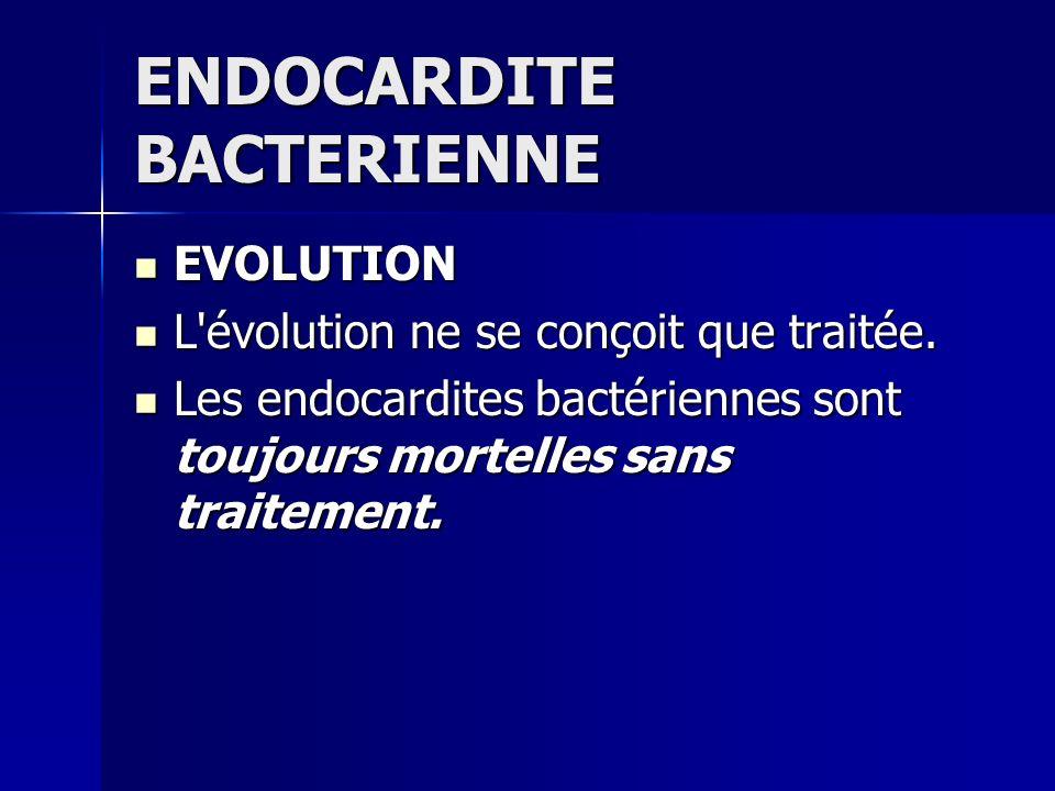 ENDOCARDITE BACTERIENNE EVOLUTION EVOLUTION L'évolution ne se conçoit que traitée. L'évolution ne se conçoit que traitée. Les endocardites bactérienne