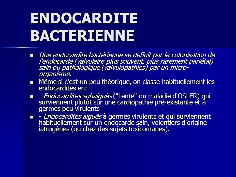 Une endocardite bactérienne se définit par la colonisation de l'endocarde (valvulaire plus souvent, plus rarement pariétal) sain ou pathologique (valv