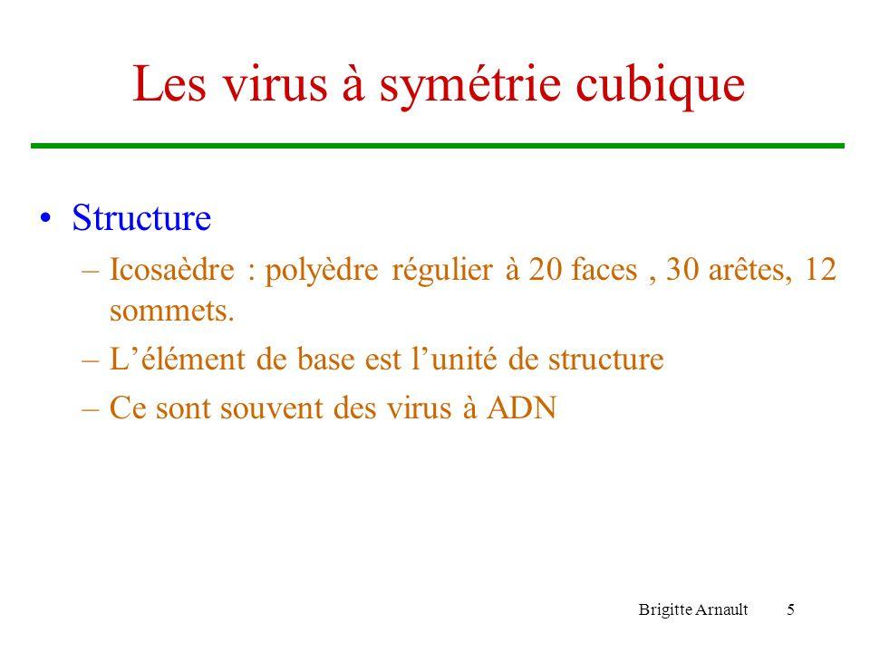 Brigitte Arnault5 Les virus à symétrie cubique Structure –Icosaèdre : polyèdre régulier à 20 faces, 30 arêtes, 12 sommets. –Lélément de base est lunit