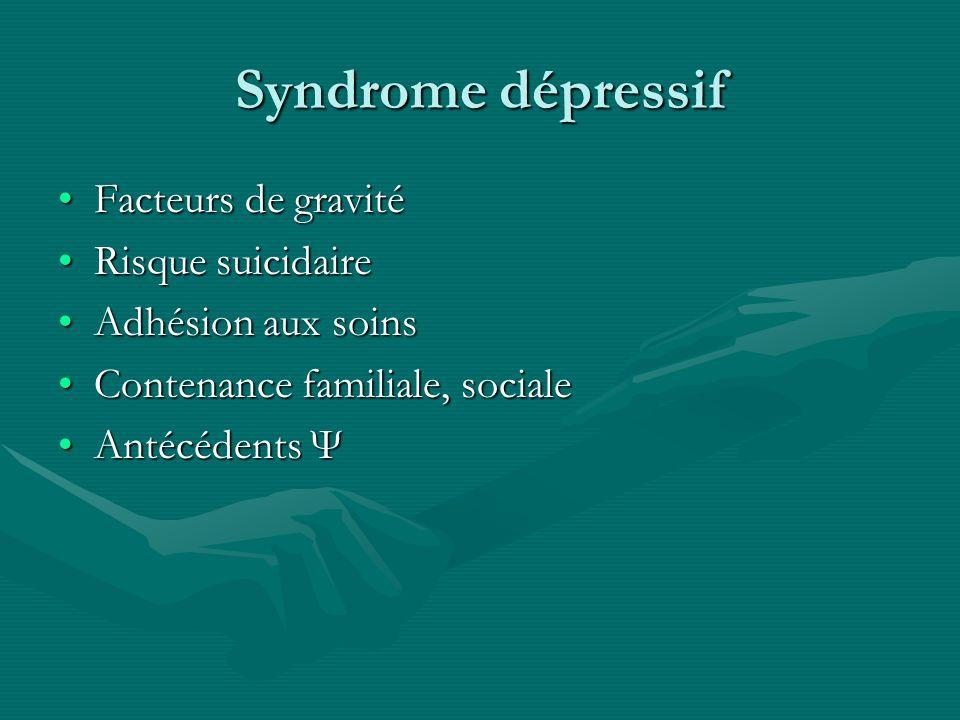 Syndrome dépressif Facteurs de gravitéFacteurs de gravité Risque suicidaireRisque suicidaire Adhésion aux soinsAdhésion aux soins Contenance familiale