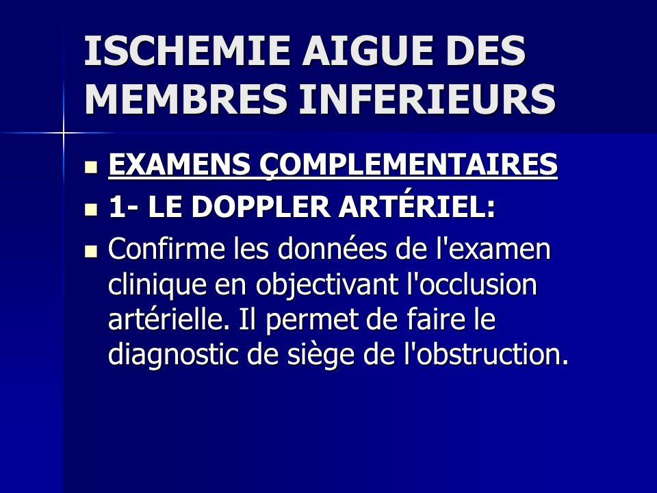 ISCHEMIE AIGUE DES MEMBRES INFERIEURS EXAMENS ÇOMPLEMENTAIRES EXAMENS ÇOMPLEMENTAIRES 1- LE DOPPLER ARTÉRIEL: 1- LE DOPPLER ARTÉRIEL: Confirme les don