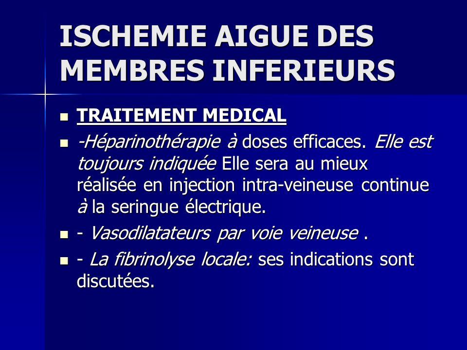 ISCHEMIE AIGUE DES MEMBRES INFERIEURS TRAITEMENT MEDICAL TRAITEMENT MEDICAL -Héparinothérapie à doses efficaces. Elle est toujours indiquée Elle sera