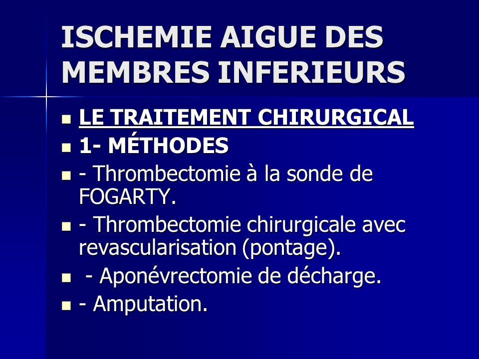 ISCHEMIE AIGUE DES MEMBRES INFERIEURS LE TRAITEMENT CHIRURGICAL LE TRAITEMENT CHIRURGICAL 1- MÉTHODES 1- MÉTHODES - Thrombectomie à la sonde de FOGART