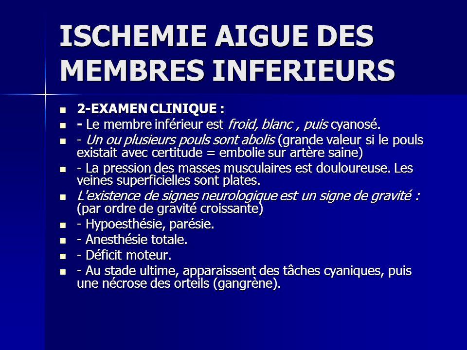 ISCHEMIE AIGUE DES MEMBRES INFERIEURS 2-EXAMEN CLINIQUE : 2-EXAMEN CLINIQUE : - Le membre inférieur est froid, blanc, puis cyanosé. - Le membre inféri