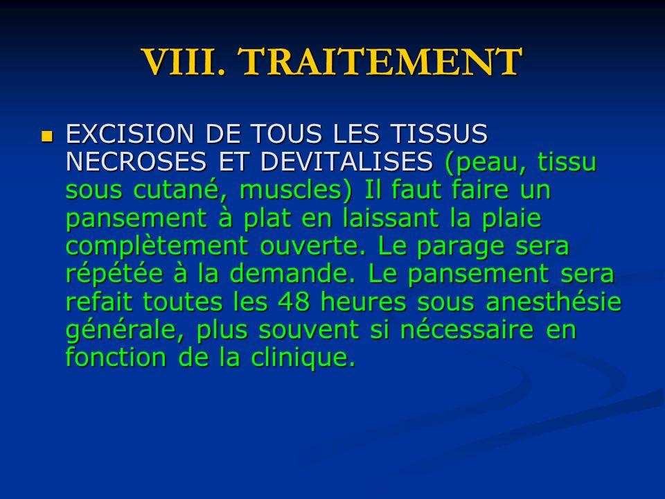 VIII. TRAITEMENT EXCISION DE TOUS LES TISSUS NECROSES ET DEVITALISES (peau, tissu sous cutané, muscles) Il faut faire un pansement à plat en laissant