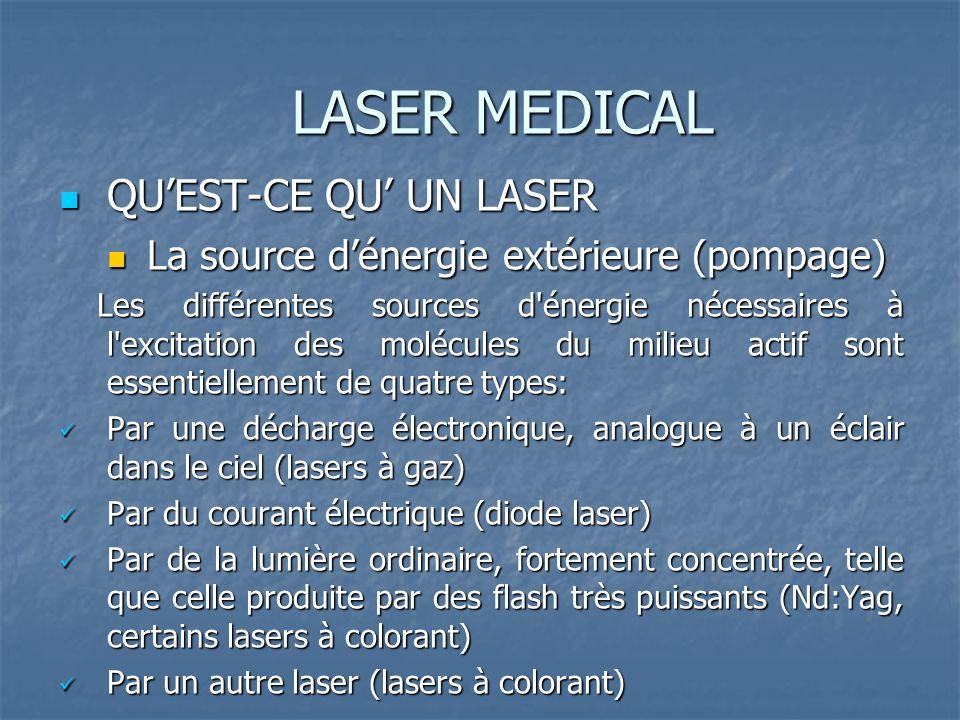 LASER MEDICAL QUEST-CE QU UN LASER QUEST-CE QU UN LASER La source dénergie extérieure (pompage) La source dénergie extérieure (pompage) Les différentes sources d énergie nécessaires à l excitation des molécules du milieu actif sont essentiellement de quatre types: Les différentes sources d énergie nécessaires à l excitation des molécules du milieu actif sont essentiellement de quatre types: Par une décharge électronique, analogue à un éclair dans le ciel (lasers à gaz) Par une décharge électronique, analogue à un éclair dans le ciel (lasers à gaz) Par du courant électrique (diode laser) Par du courant électrique (diode laser) Par de la lumière ordinaire, fortement concentrée, telle que celle produite par des flash très puissants (Nd:Yag, certains lasers à colorant) Par de la lumière ordinaire, fortement concentrée, telle que celle produite par des flash très puissants (Nd:Yag, certains lasers à colorant) Par un autre laser (lasers à colorant) Par un autre laser (lasers à colorant)