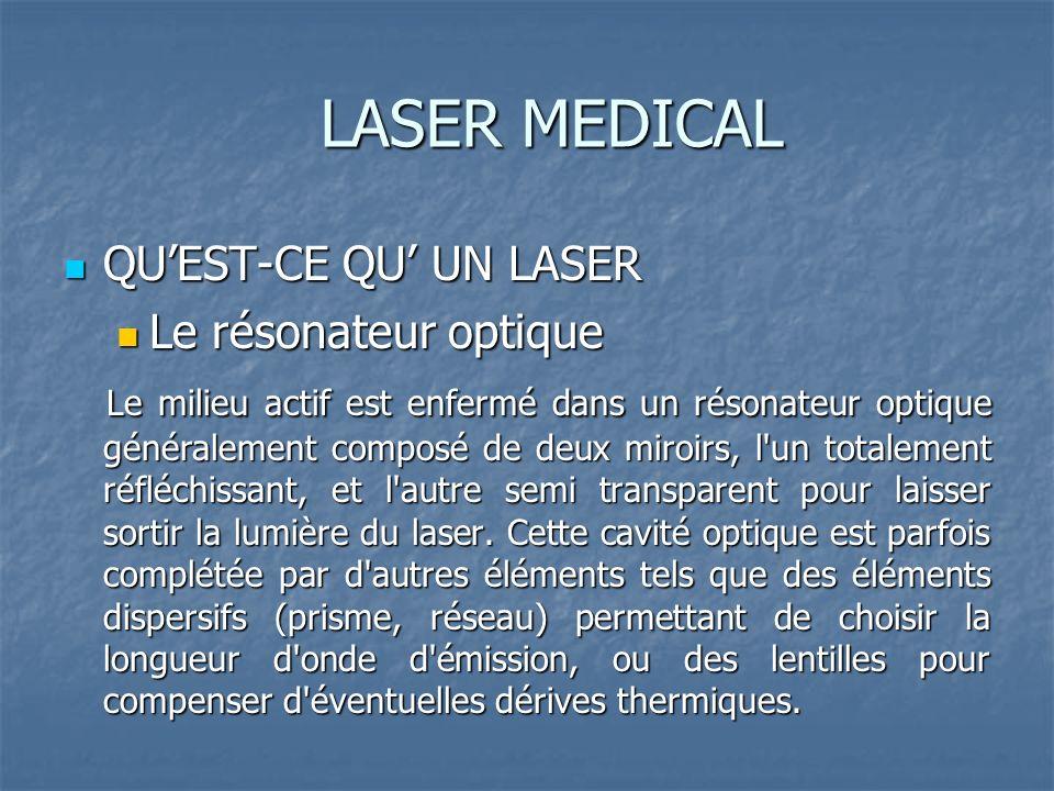 LASER MEDICAL QUEST-CE QU UN LASER QUEST-CE QU UN LASER Le résonateur optique Le résonateur optique Le milieu actif est enfermé dans un résonateur optique généralement composé de deux miroirs, l un totalement réfléchissant, et l autre semi transparent pour laisser sortir la lumière du laser.