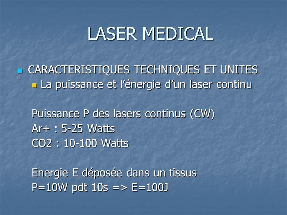 LASER MEDICAL CARACTERISTIQUES TECHNIQUES ET UNITES CARACTERISTIQUES TECHNIQUES ET UNITES La puissance et lénergie dun laser continu La puissance et lénergie dun laser continu Puissance P des lasers continus (CW) Ar+ : 5-25 Watts CO2 : 10-100 Watts Energie E déposée dans un tissus P=10W pdt 10s => E=100J