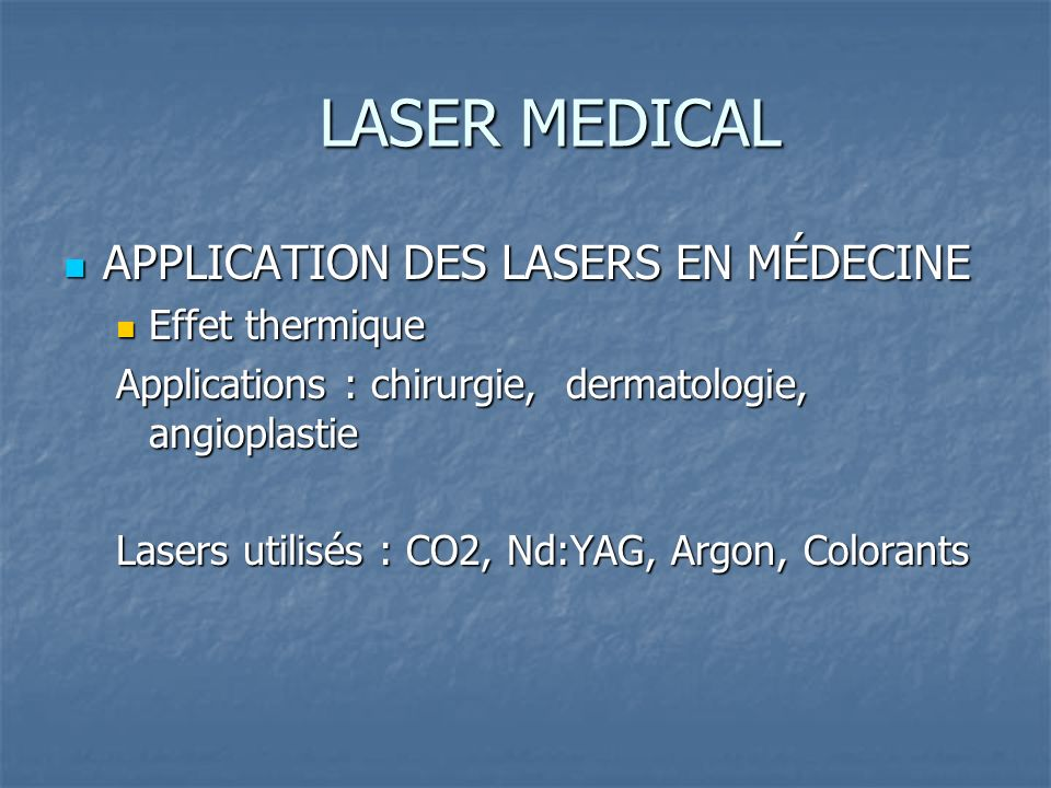 LASER MEDICAL APPLICATION DES LASERS EN MÉDECINE APPLICATION DES LASERS EN MÉDECINE Effet thermique Effet thermique Applications : chirurgie, dermatologie, angioplastie Lasers utilisés : CO2, Nd:YAG, Argon, Colorants