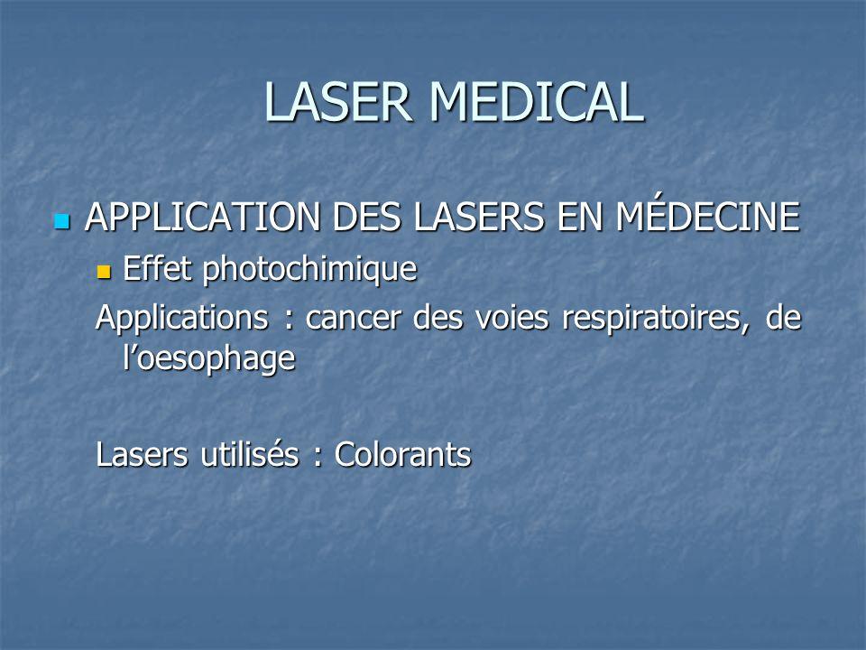 LASER MEDICAL APPLICATION DES LASERS EN MÉDECINE APPLICATION DES LASERS EN MÉDECINE Effet photochimique Effet photochimique Applications : cancer des voies respiratoires, de loesophage Lasers utilisés : Colorants