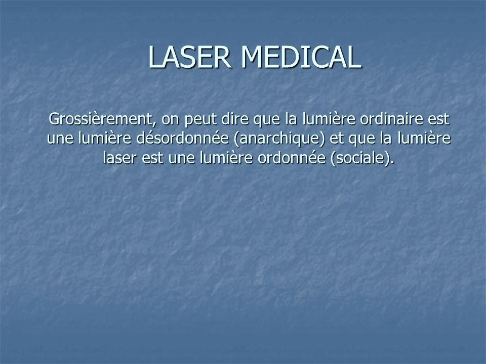 LASER MEDICAL Grossièrement, on peut dire que la lumière ordinaire est une lumière désordonnée (anarchique) et que la lumière laser est une lumière ordonnée (sociale).