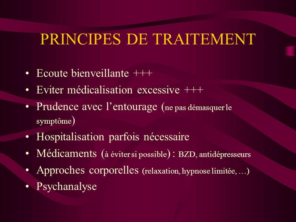 PRINCIPES DE TRAITEMENT Ecoute bienveillante +++ Eviter médicalisation excessive +++ Prudence avec lentourage ( ne pas démasquer le symptôme ) Hospita