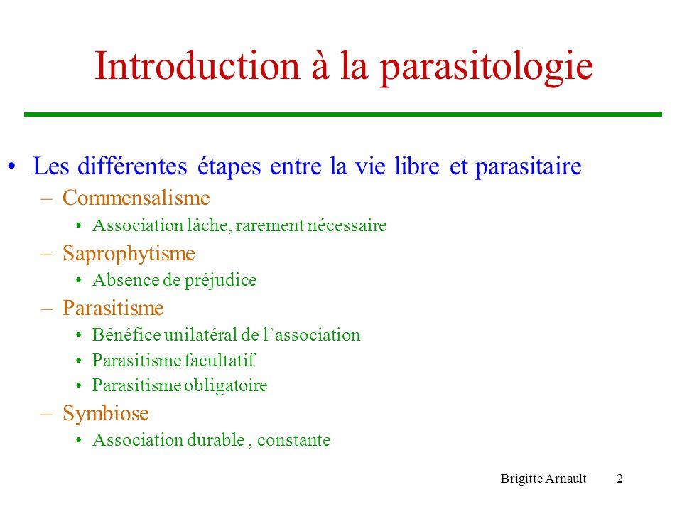 Brigitte Arnault2 Introduction à la parasitologie Les différentes étapes entre la vie libre et parasitaire –Commensalisme Association lâche, rarement