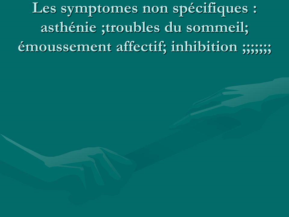 Les symptomes non spécifiques : asthénie ;troubles du sommeil; émoussement affectif; inhibition ;;;;;;;