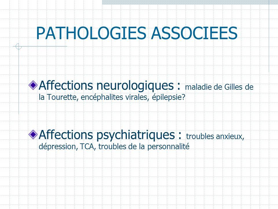 PATHOLOGIES ASSOCIEES Affections neurologiques : maladie de Gilles de la Tourette, encéphalites virales, épilepsie? Affections psychiatriques : troubl